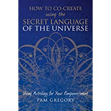 How to Co-Create using the Secret Language of the Universe : Using Astrology for your Empowerment (English Edition)