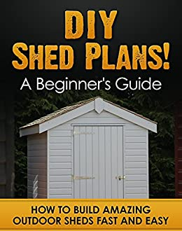 Diy shed plans a beginners guide how to build amazing outdoor diy shed plans a beginners guide how to build amazing outdoor sheds fast and solutioingenieria Choice Image