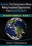 Business: The Entrepreneurs Money Making Investment Opportunities From Around The World: In South America Book 1