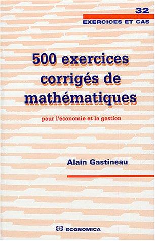 500 exercices corrigés de mathématiques pour l'économie et la gestion par Alain Gastineau