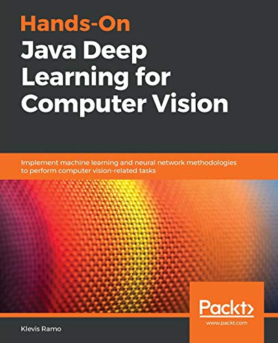 Hands-On Java Deep Learning for Computer Vision: Implement machine learning and neural network methodologies to perform computer vision-related tasks (Neural Networks Java)