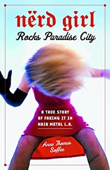 Nerd Girl Rocks Paradise City: A True Story of Faking It in Hair Metal L.A. von [Soffee, Anne Thomas]