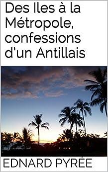 Des Iles à la Métropole, confessions d'un Antillais par [Pyrée, Ednard]
