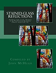 Stained Glass Reflections: Shedding Light on the Windows of the First United Methodist Church, Gainesville, Ga. by John Clay McHugh (2014-11-10)