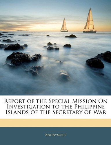 Report of the Special Mission On Investigation to the Philippine Islands of the Secretary of War