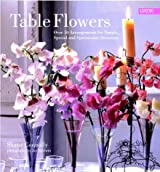 Table Flowers: Over 50 Arrangements for Simple, Special and Spectacular Occasions