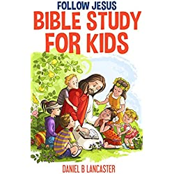 Follow Jesus Bible Study for Kids: Teach Your Children in Home School or Sunday School how to Follow Jesus Using 19 Proven Bible Studies Developed in Southeast Asia by Missionaries