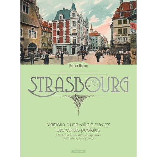 Strasbourg Mémoire d'une Ville a Travers Ses Cartes Postales 1878 a 1945