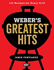 Weber's Greatest Hits: 125 Classic Recipes for Every G