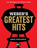 Webers Greatest Hits: 125 Classic Recipes for Every Grill