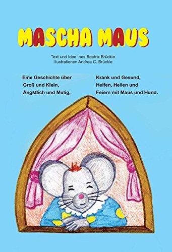 Mascha Maus: Eine Geschichte über Groß und Klein, Ängstlich und Mutig, Krank und Gesund, Helfen, Heilen und Feiern mit Maus und Hund