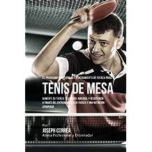 El Programa Completo de Entrenamiento de Fuerza para Tenis de Mesa: Aumente su fuerza, velocidad, agilidad, y resistencia a traves del entrenamiento de fuerza y una nutricion apropiada