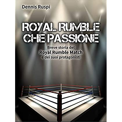 Royal Rumble Che Passione: Breve Storia Del Royal Rumble Match E Dei Suoi Protagonisti
