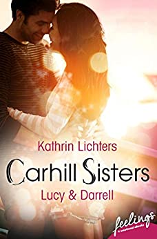Carhill Sisters 2: Lucy & Darrell: Roman von [Lichters, Kathrin]