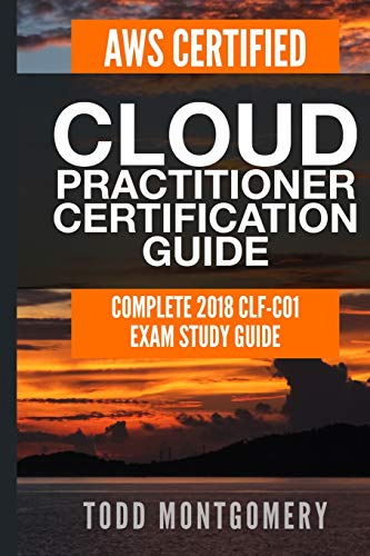 AWS CERTIFIED CLOUD PRACTITIONER CERTIFICATION GUIDE: COMPLETE 2018 CLF-C01 EXAM STUDY GUIDE (AWS Certification Guides, Band 2)
