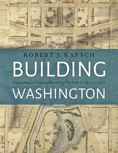 Building Washington: Engineering and Construction of the New Federal City, 1790 1840