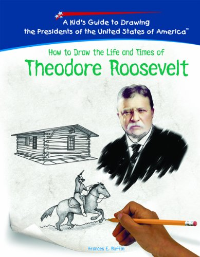 How to Draw the Life and Times of Theodore Roosevelt (Kid's Guide to Drawing the Presidents of the United States of America)