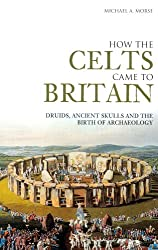How the Celts Came to Britain: Druids, Ancient Skulls and the Birth of Archaeology