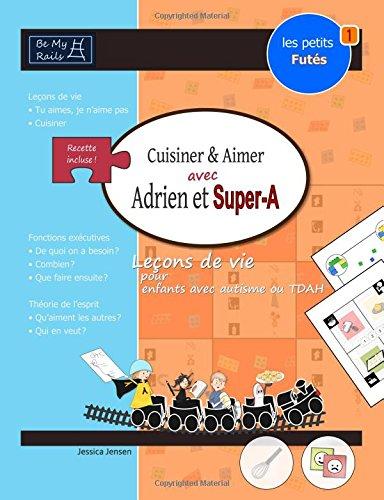 Les Petits Futes Cuisiner & Aimer Avec Adrien Et Super-A: Lecons de Vie Pour Enfants Avec Autisme Ou Tdah par Jessica Jensen