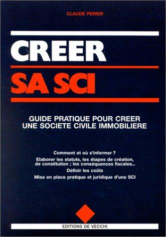 CREER SA SCI. Guide pratique pour créer une société civile immobilière par Claude Périer