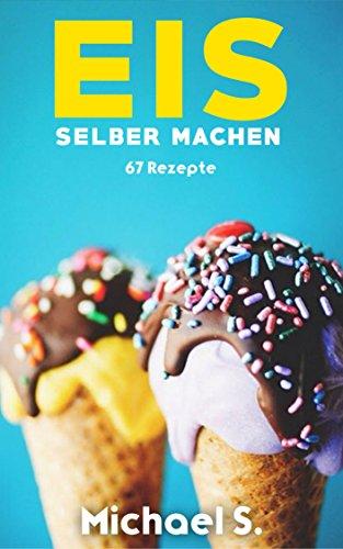 Eis selber machen: 67 Eis-Rezepte zum Selber machen