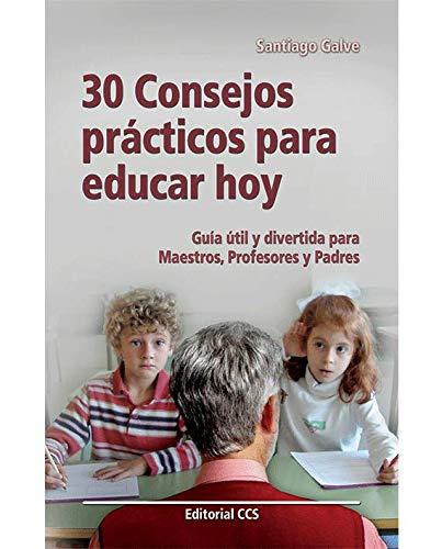 30 consejos prácticos para educar hoy: Guía útil y divertida para Maestros, Profesores y Padres por Santiago Galve Moreno