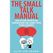 The Small Talk Manual: How to Start Interesting Conversations for Results You Want, Every Time! (English Edition)