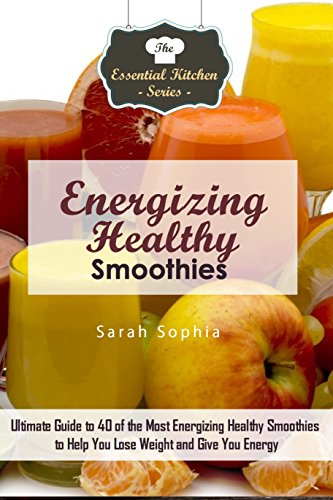 Energizing Healthy Smoothies: Ultimate Guide to 40 of the Most Energizing Healthy Smoothies to Help You Lose Weight and Give You Energy (The Essential Kitchen Series Book 101) (English Edition) (Energizing Fruit)