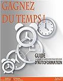 GAGNEZ DU TEMPS !: Guide d'autoformation 7 lois 21 exercices pour réussir (Collection plus efficace et plus heureux t. 1)