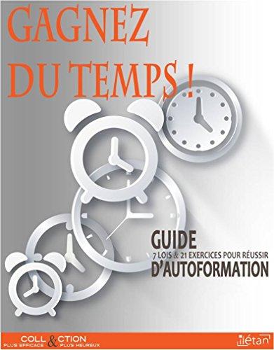GAGNEZ DU TEMPS !: Guide d'autoformation 7 lois 21 exercices pour réussir (Collection plus efficace et plus heureux)