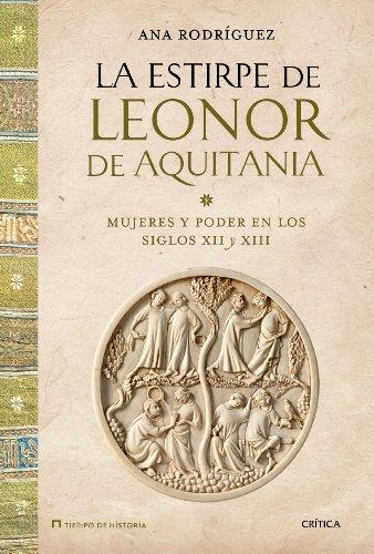 La estirpe de Leonor de Aquitania: Mujeres y poder en los siglos XII y XIII por Ana Rodríguez López