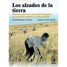 Los alzados de la tierra: Memoria obrera y represión franquista en un pueblo Andaluz, Alcolea del Río