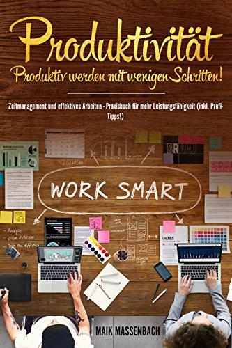 Produktivität: Produktiv werden mit wenigen Schritten! Zeitmanagement und effektives Arbeiten - Praxisbuch für mehr Leistungsfähigkeit (inkl. Profi-Tipps!)