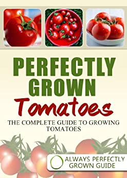 Perfectly Grown Tomatoes - the complete guide to growing tomatoes (English Edition) par [Always Perfectly Grown]