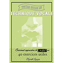 Votre guide de technique vocale: Comment apprendre le chant en 40 exercices utiles (French Edition)