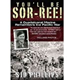 [(You'll Be Sor-Ree!: A Guadalcanal Marine Remembers the Pacific War)] [Author: Sid Phillips] published on (April, 2012)