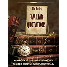 Familiar Quotations : A Collection of Familiar Quotations with Complete Indices of Authors and Subjects (Illustrated) (English Edition)