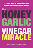 The Honey, Garlic and Vinegar Miracle:  129 Easy Ways to Lose Weight, Beat Disease and Feel Ten Years Younger