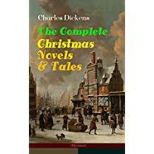 Charles Dickens: The Complete Christmas Novels & Tales (Illustrated): 30 Classics in One Volume: A Christmas Carol, The Battle of Life, The Chimes, Oliver ... Expectations and more (English Edition)