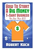 How To Start A Big Money T-Shirt Business For Less Than $10: The Definitive Guide To Designing Clothing For Million-Dollar Businesses (English Edition)