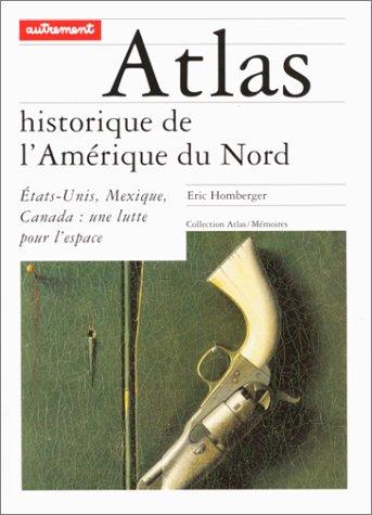 ATLAS HISTORIQUE DE L'AMERIQUE DU NORD. Etats-Unis, Mexique, Canada : une lutte pour l'espace par Eric Homberger