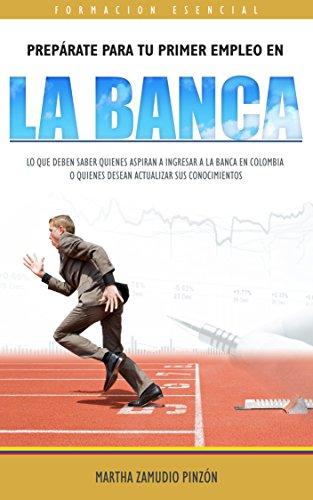 PREPÁRATE PARA TU PRIMER EMPLEO EN LA BANCA: Lo que deben saber quienes aspiran a ingresar a la Banca en Colombia o quienes desean actualizar sus conocimientos por MARTHA ZAMUDIO PINZÓN