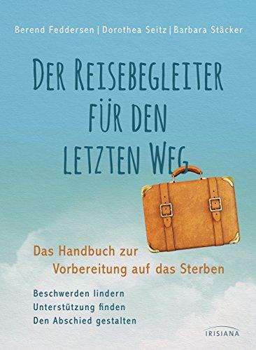 Der Reisebegleiter für den letzten Weg: Das Handbuch zur Vorbereitung auf das Sterben