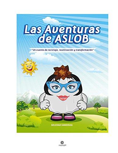 """LAS AVENTURAS DE ASLOB: """"Un cuento de reciclaje, reutilización y transformación"""" por Soledad Sandoval"""