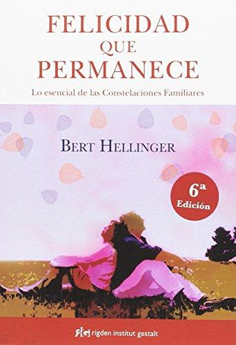 Felicidad que permanece. Lo esencial de las Constelaciones Familiares (Psicología) por Bert Hellinger