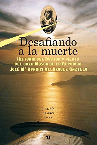 DESAFIANDO A LA MUERTE: Historia del Doctor y Piloto del caza MOSCA de la República J. Mª APARICI VELÁZQUEZ-GAZTELU por José Mª Aparici  Jerez
