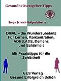 DMAE – die Wundersubstanz - Für Lernen, Konzentration, ADHS, ADS, Demenz, Schönheit - Mit Praxistipps für die Schönheit (Gesundheitsratgeber und Tipps 6)