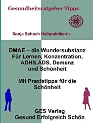 DMAE - die Wundersubstanz - Für Lernen, Konzentration, ADHS, ADS, Demenz, Schönheit - Mit Praxistipps für die Schönheit (Gesundheitsratgeber und Tipps 6)