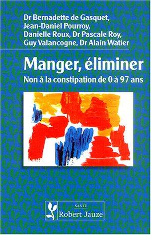 Manger, éliminer : Non à la constipation de 0 à 97 ans par Bernadette de Gasquet, Jean-Daniel Pourroy, Danielle Roux, Pascale Roy, Collectif
