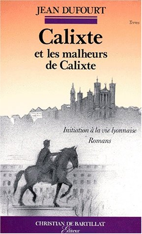 Calixte, ou l'Introduction à la vie lyonnaise par Jean Dufourt